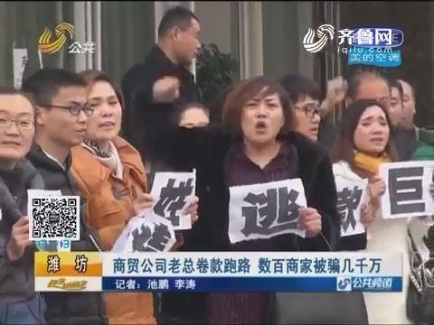 潍坊:商贸公司老总卷款跑路 数百商家被骗几千万
