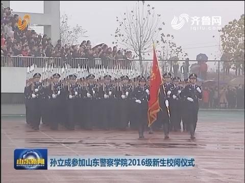 孙立成参加山东警察学院2016级新生校阅仪式