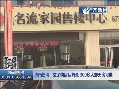 济南长清:交了购房认筹金 300多人却无房可选