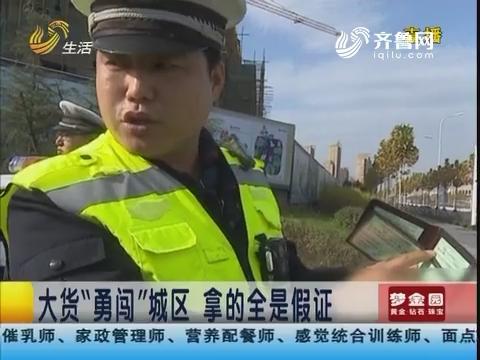 """淄博:大货""""勇闯""""城区 拿的全是假证"""