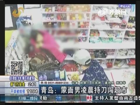 青岛:蒙面男凌晨持刀闯超市