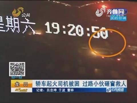 龙口:轿车起火司机被困 过路小伙砸窗救人