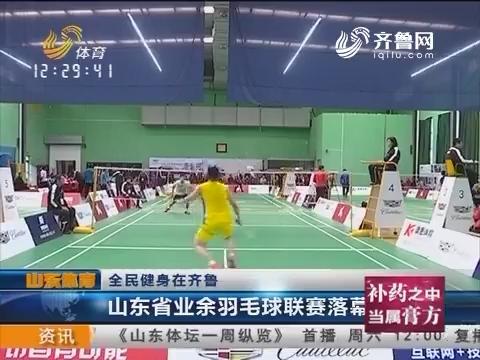 全民健身在齐鲁:山东省业余羽毛球联赛落幕