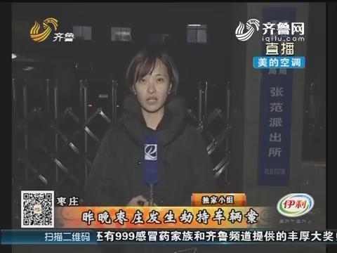 枣庄:11月23日晚枣庄发生劫持车辆案