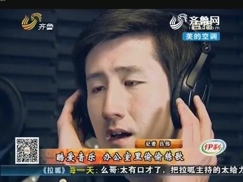 滕州:酷爱音乐 办公室里偷偷练歌