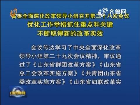 山东省委全面深化改革领导小组召开第二十八次会议