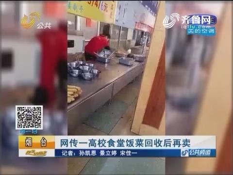 烟台:网传一高校食堂饭菜回收后再卖