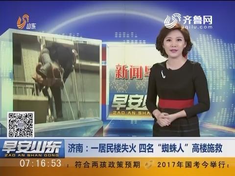"""【新闻早评】济南:一居民楼失火 四名""""蜘蛛人""""高楼施救"""
