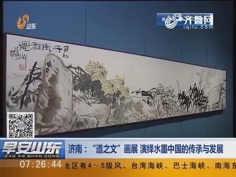 """济南:""""道之文""""画展 演绎水墨中国的传承与发展"""