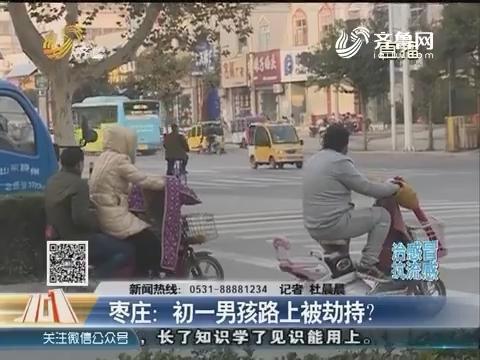 枣庄:初一男孩路上被劫持?