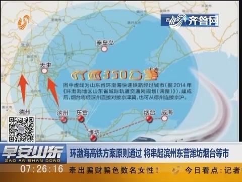环渤海高铁方案原则通过 将串起滨州东营潍坊烟台等市
