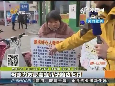 潍坊:母亲为救尿毒症儿子路边乞讨