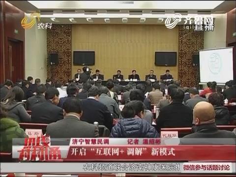 """济宁智慧民调 开启""""互联网+调解""""新模式"""