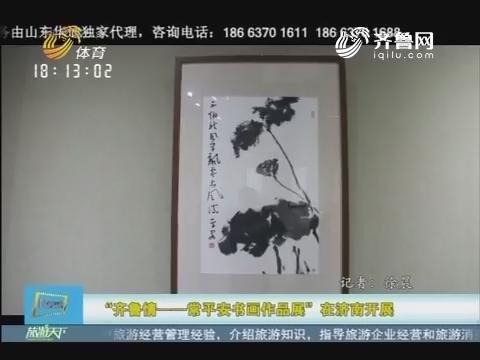 """20161201《旅游天下》:""""齐鲁情——常平安书画作品展""""在济南开展"""