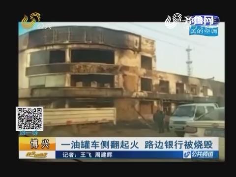 博兴:一油罐车侧翻起火 路边银行被烧毁