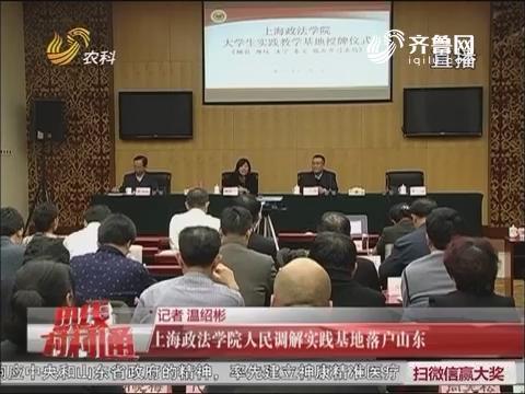热线新闻:上海政法学院人民调解实践基地落户山东