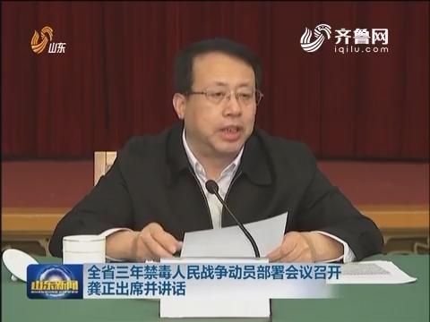 山东省三年禁毒人民战争动员部署会议召开龚正出席并讲话