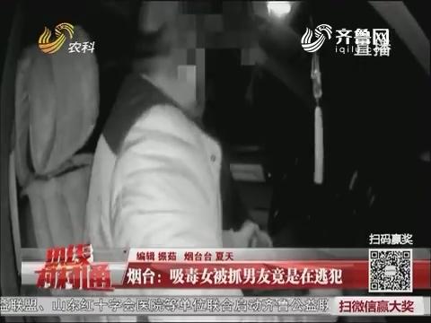 烟台:吸毒女被抓男友竟是在逃犯
