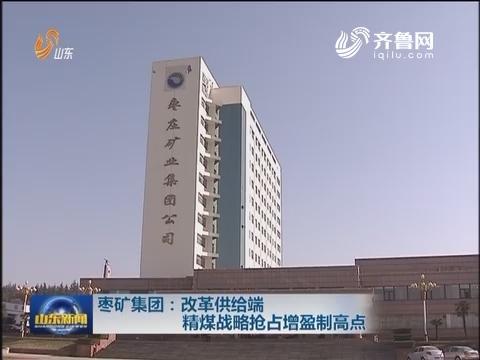枣矿集团:改革供给端 精煤战略抢占增盈制高点