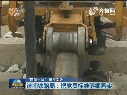 """【""""两学一做"""" 重在实效】济南铁路局:把党员标准落细落实"""