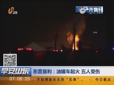 东营垦利:油罐车起火 五人受伤