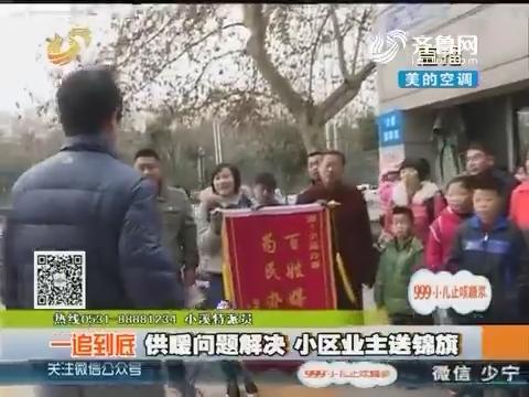 【一追到底】济南:供暖问题解决 小区业主送锦旗