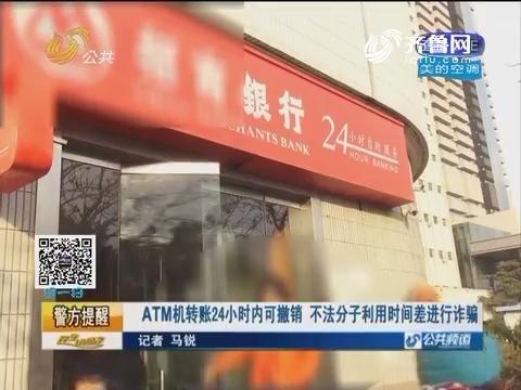 警方提醒:ATM机转账24小时内可撤销 不法分子利用时间差进行诈骗
