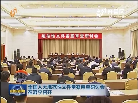 全国人大规范性文件备案审查研讨会在济宁召开