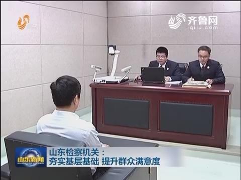 山东检察机关:夯实基层基础 提升群众满意度