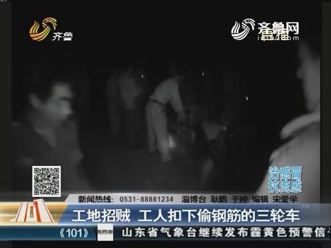 淄博:工地招贼 工人扣下偷钢筋的三轮车