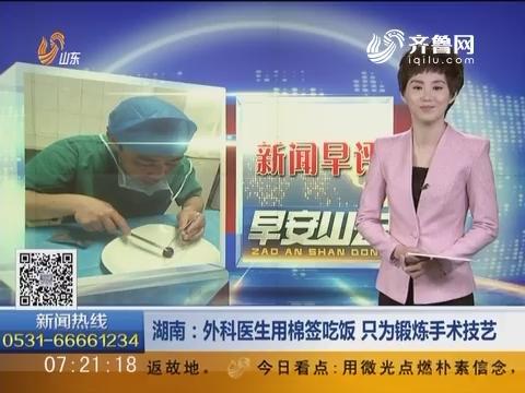 新闻早评:湖南——外科医生用棉签吃饭 只为锻炼手术技艺