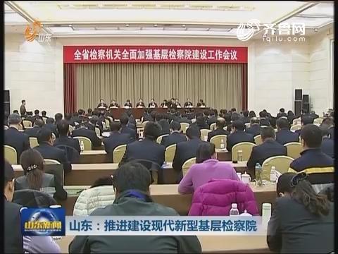 山东:推进建设现代新型基层检察院