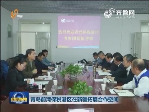 青岛前湾保税港区在新疆拓展合作空间