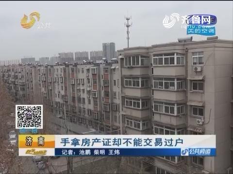 济南:手拿房产证却不能交易过户 同一小区土地性质却分为两种