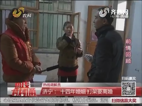 【热线调解员】济宁:十四年婚姻 打架要离婚