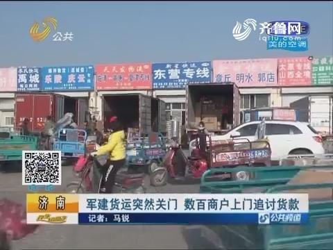 济南:军建货运突然关门 数百商户上门追讨货款