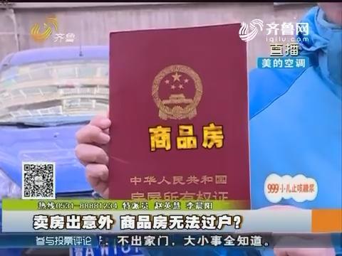 济南:卖房出意外 商品房无法过户?
