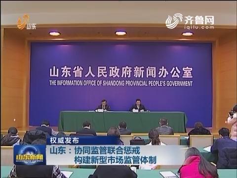 【权威发布】山东:协同监管联合惩戒 构建新型市场监管体制