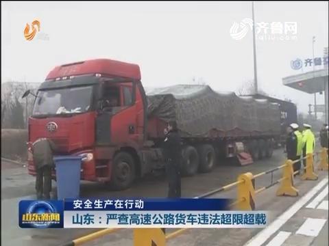 【安全生产在行动】山东:严查高速公路货车违法超限超载