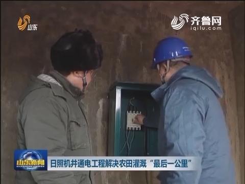 """日照机井通电工程解决农田灌溉""""最后一公里"""""""