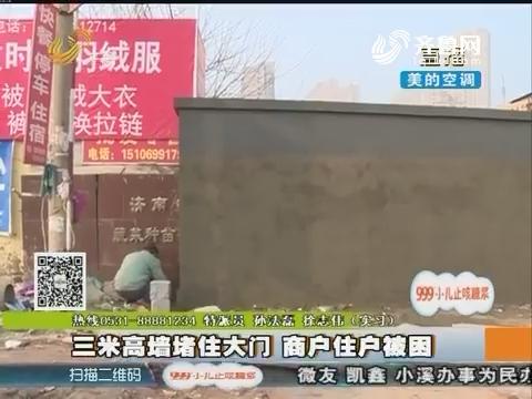 济南:三米高墙堵住大门 商户住户被困