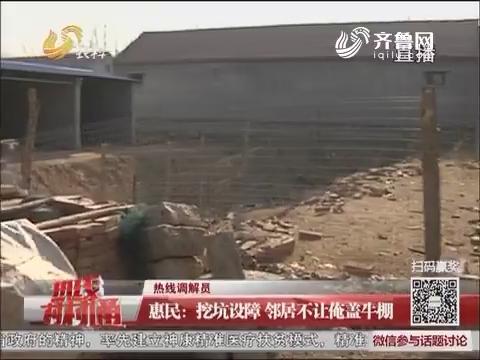 【热线调解员】惠民:挖坑设障 邻居不让俺盖牛棚