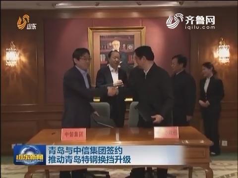 青岛与中信集团签约推动青岛特钢换档升级