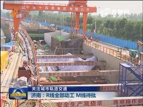 【关注城市轨道交通】济南:R线全部动工 M线待批