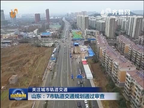 【关注城市轨道交通】山东:7市轨道交通规划通过审查