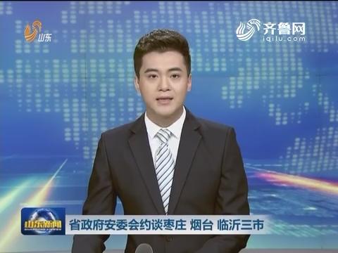 山东省政府安委会约谈枣庄 烟台 临沂市政府
