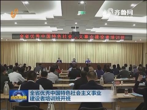 全省优秀中国特色社会主义事业建设者培训班开班