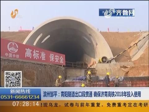 滨州邹平:青阳隧道出口段贯通 确保济青高铁2018年投入使用
