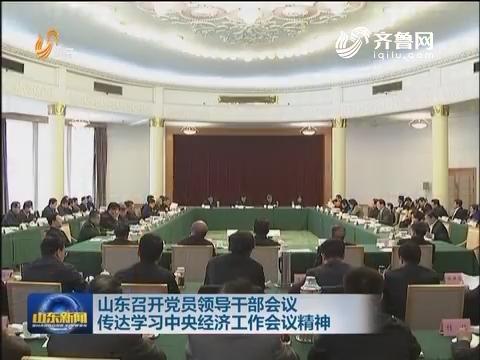 山东召开党员领导干部会议传达学习中央经济工作会议精神