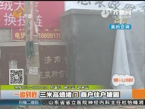 【一追到底】济南:三米高墙堵门 商户住户被困